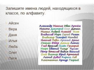 Запишите имена людей, находящихся в классе, по алфавиту. Айсен Вера Даня Илья