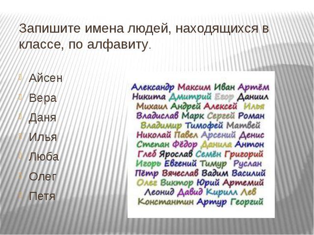 Запишите имена людей, находящихся в классе, по алфавиту. Айсен Вера Даня Илья...