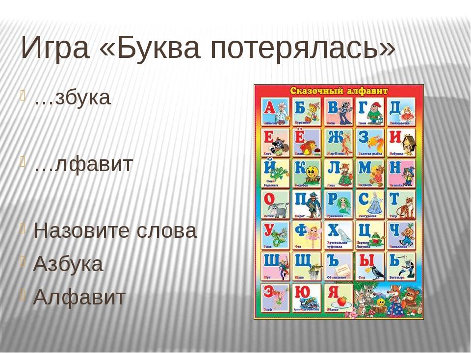 Игра «Буква потерялась» …збука …лфавит Назовите слова Азбука Алфавит