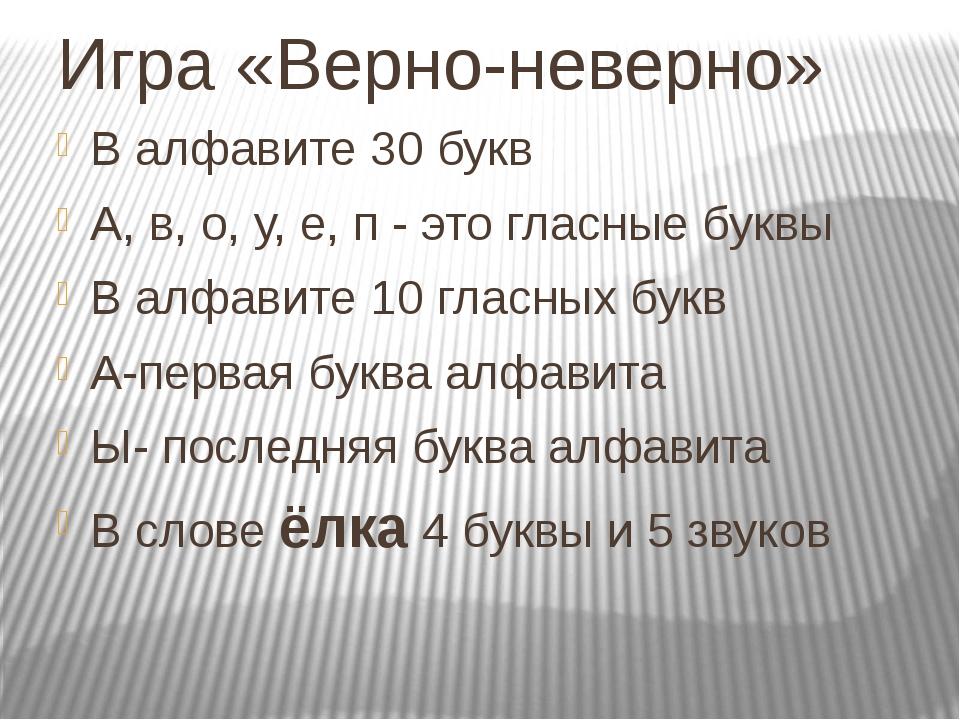 Игра «Верно-неверно» В алфавите 30 букв А, в, о, у, е, п - это гласные буквы...