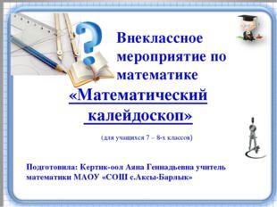 Внеклассное мероприятие по математике Подготовила: Кертик-оол Аяна Геннадьев