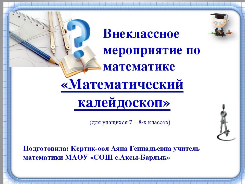 Внеклассное мероприятие по математике Подготовила: Кертик-оол Аяна Геннадьев...