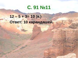 С. 91 №11 12 – 5 + 3= 10 (к.) Ответ: 10 карандашей.