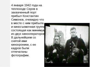 4 января 1942 года на теплоходе Серов в захваченный порт прибыл Константин Си