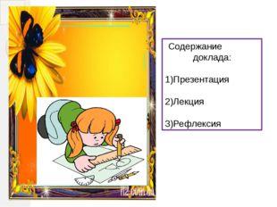 Содержание доклада: 1)Презентация 2)Лекция 3)Рефлексия