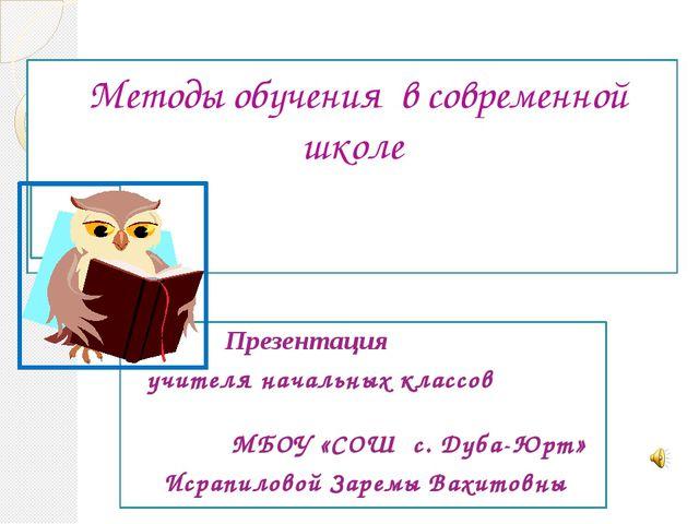 Методы обучения в современной школе Презентация учителя начальных классов МБ...