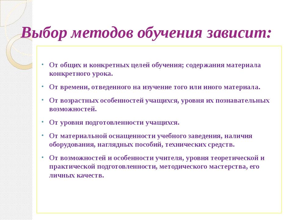 Выбор методов обучения зависит: От общих и конкретных целей обучения; содержа...