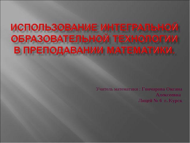 Учитель математики : Гончарова Оксана Алексеевна Лицей № 6 г. Курск