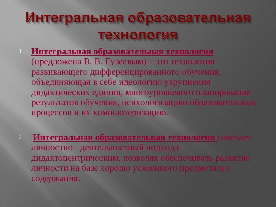 Интегральная образовательная технология (предложена В. В. Гузеевым) – это тех...