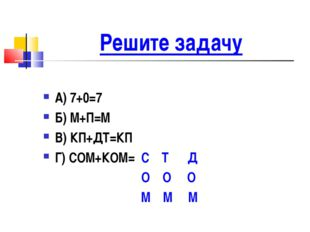Решите задачу А) 7+0=7 Б) М+П=М В) КП+ДТ=КП Г) СОМ+КОМ= С Т Д О О О М М М