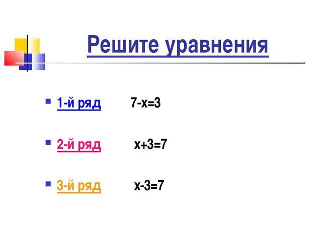 Решите уравнения 1-й ряд 7-х=3 2-й ряд х+3=7 3-й ряд х-3=7