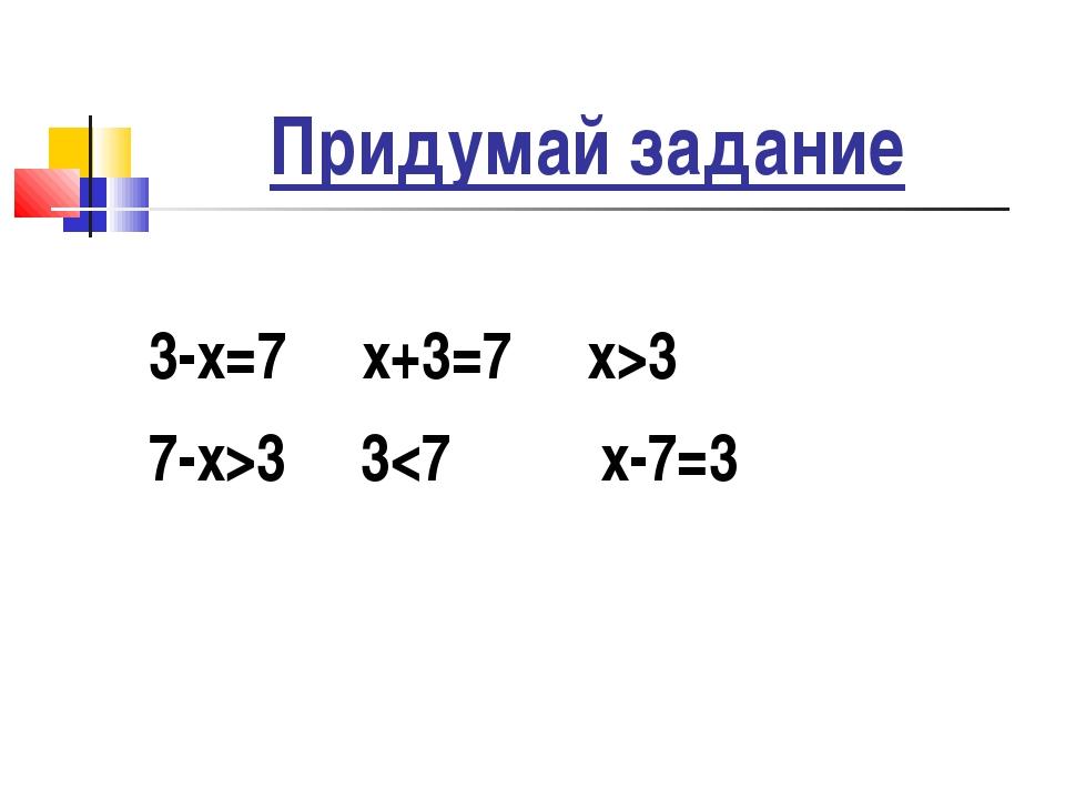 Придумай задание 3-х=7 х+3=7 х>3 7-х>3 3