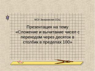 МОУ Захаровская СОШ Презентация на тему «Сложение и вычитание чисел с переход