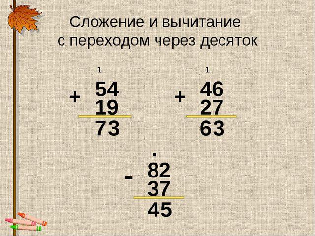 Сложение и вычитание с переходом через десяток 54 + 19 46 + 27 1 1 3 7 3 6 82...