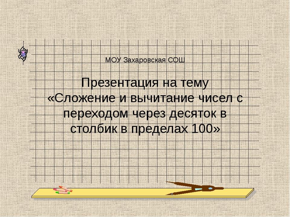 МОУ Захаровская СОШ Презентация на тему «Сложение и вычитание чисел с переход...