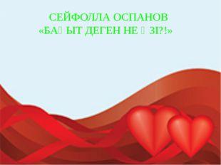 СЕЙФОЛЛА ОСПАНОВ «БАҚЫТ ДЕГЕН НЕ ӨЗІ?!»