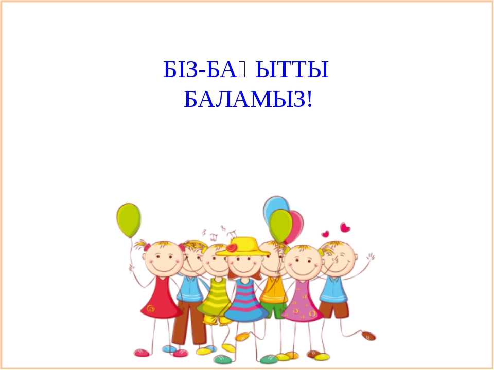 БІЗ-БАҚЫТТЫ БАЛАМЫЗ!