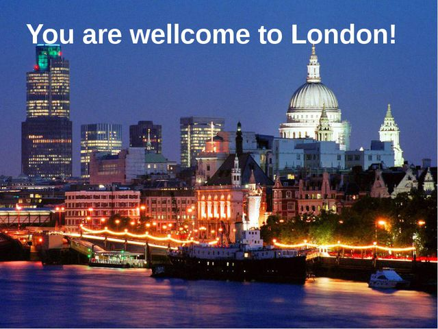 You are wellcome to London!