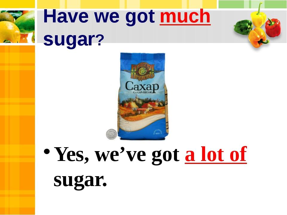 Have we got much sugar? Yes, we've got a lot of sugar.
