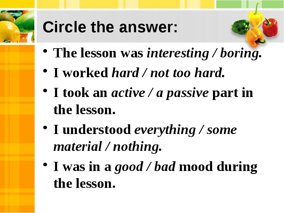 Circle the answer: The lesson was interesting / boring. I worked hard / not...