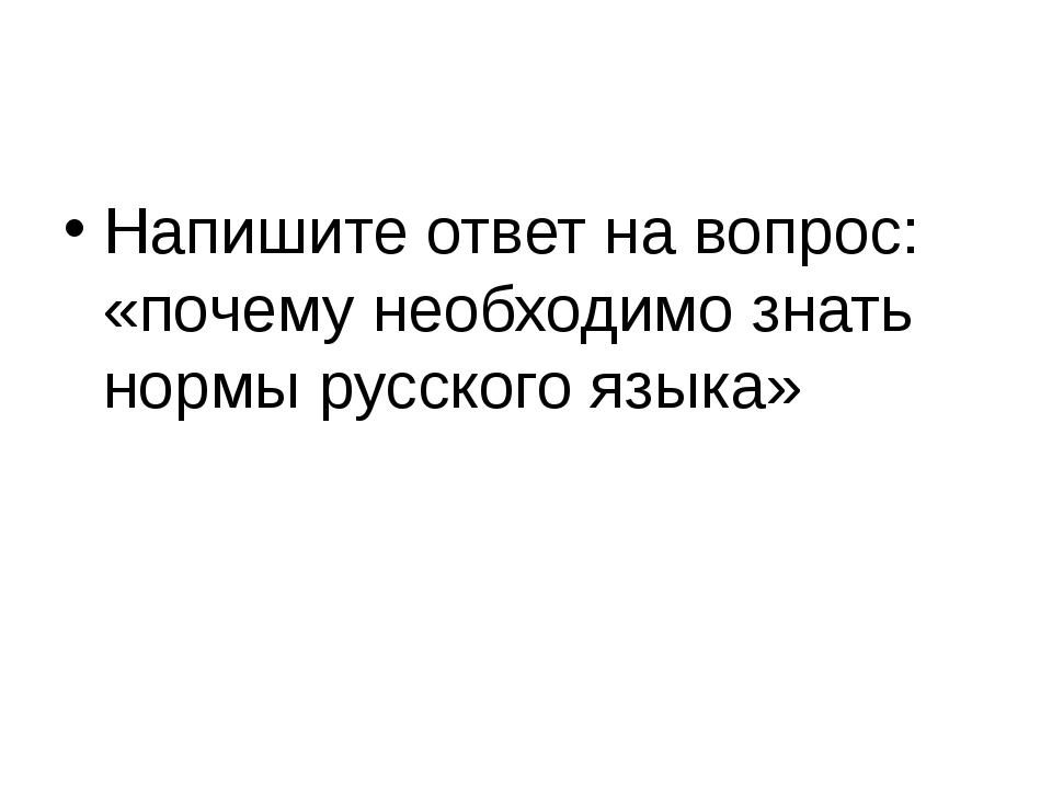 Напишите ответ на вопрос: «почему необходимо знать нормы русского языка»