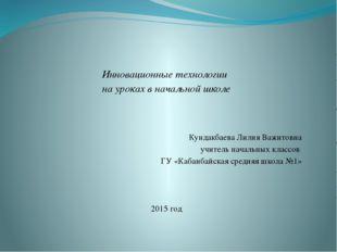 Инновационные технологии на уроках в начальной школе Кундакбаева Лилия Важи