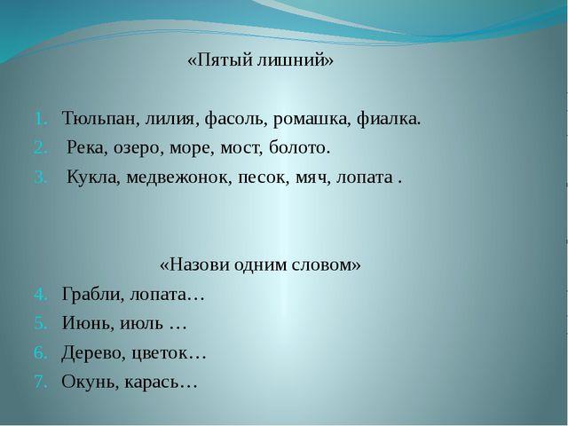 «Пятый лишний» Тюльпан, лилия, фасоль, ромашка, фиалка. Река, озеро, море, мо...