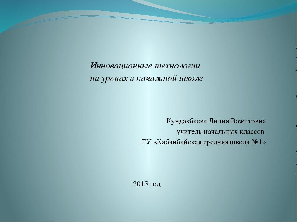 Инновационные технологии на уроках в начальной школе Кундакбаева Лилия Важи...