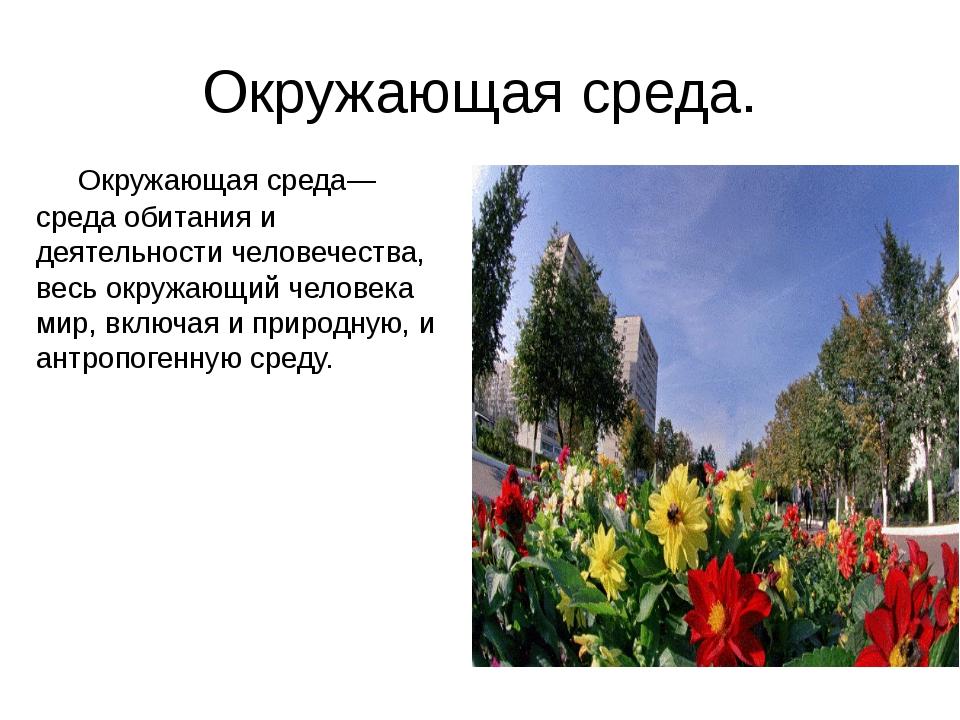 Окружающая среда. Окружающая среда—среда обитанияи деятельностичеловечества...