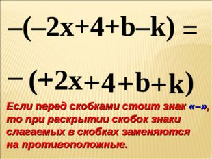 – ( – 2x + 4 + b – k ) –(–2x+4+b–k) + – – + = Если перед скобками стоит знак