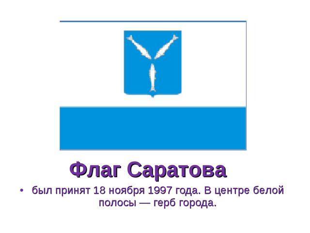 Флаг Саратова был принят 18 ноября 1997 года. В центре белой полосы — герб го...
