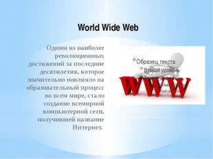 World Wide Web Одним из наиболее революционных достижений за последние десяти