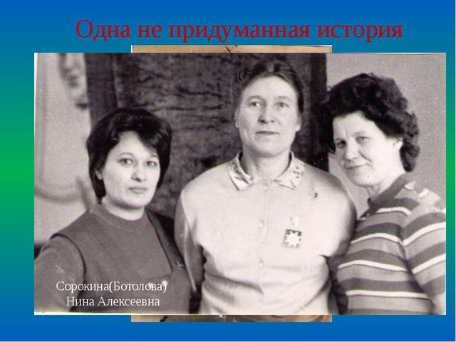 Одна не придуманная история Сорокина(Ботолова) Нина Алексеевна