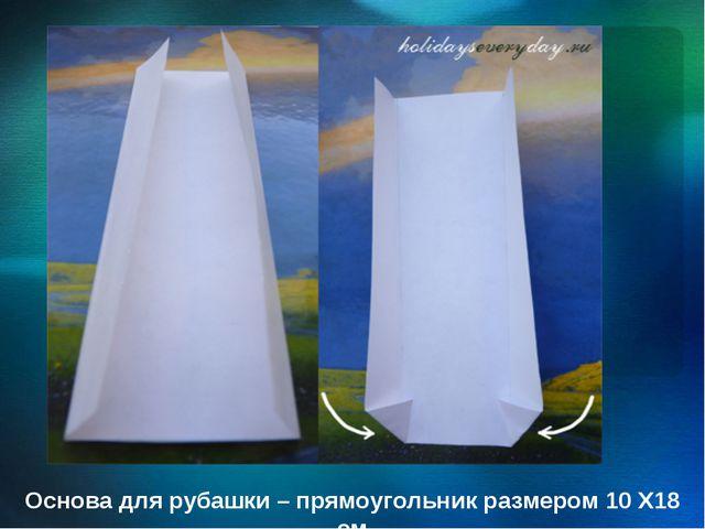 Основа для рубашки – прямоугольник размером 10 Х18 см