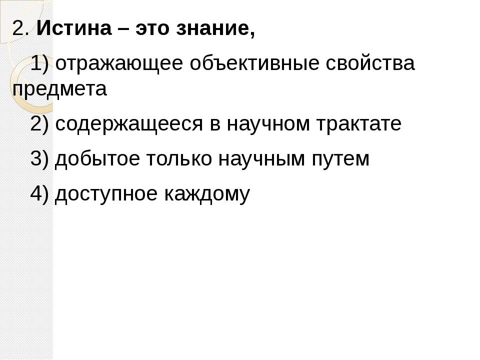 2. Истина – это знание, 1)отражающее объективные свойства предмета 2)...