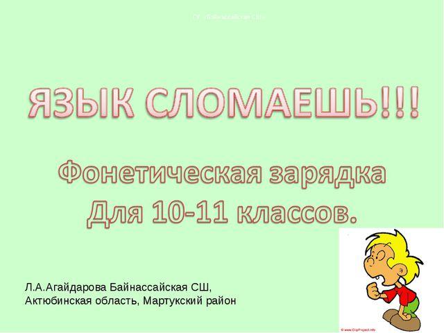 Л.А.Агайдарова Байнассайская СШ, Актюбинская область, Мартукский район ГУ «Ба...