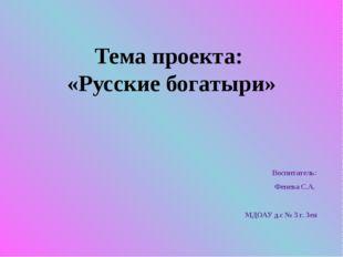Тема проекта: «Русские богатыри» Воспитатель: Фенева С.А. МДОАУ д.с № 3 г. Зея