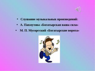 Слушание музыкальных произведений: А. Пахмутова «Богатырская наша сила» М. П.