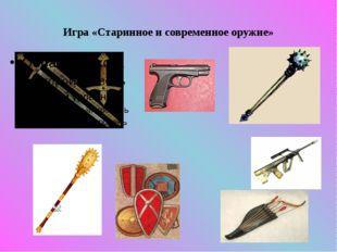 Игра «Старинное и современное оружие»