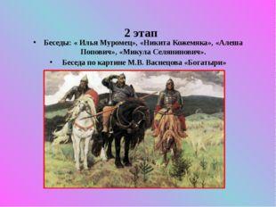 2 этап Беседы: « Илья Муромец», «Никита Кожемяка», «Алеша Попович», «Микула