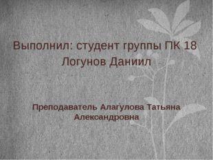 Выполнил: студент группы ПК 18 Логунов Даниил Преподаватель Алагулова Татьян