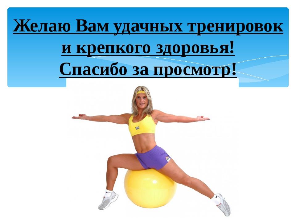 Желаю Вам удачных тренировок и крепкого здоровья! Спасибо за просмотр!