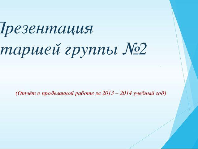 Презентация старшей группы №2 (Отчёт о проделанной работе за 2013 – 2014 учеб...