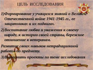ЦЕЛЬ ИССЛЕДОВАНИЯ Формирование у учащихся знаний о Великой Отечественной войн