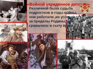 «Войной украденное детство» Различной была судьба подростков в годы войны, он