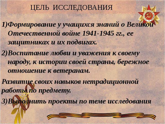 ЦЕЛЬ ИССЛЕДОВАНИЯ Формирование у учащихся знаний о Великой Отечественной войн...