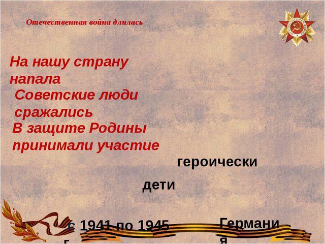 Отечественная война длилась В защите Родины принимали участие Советские люди...