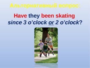 Альтернативный вопрос: Have they been skating since 3 o'clock or 2 o'clock?