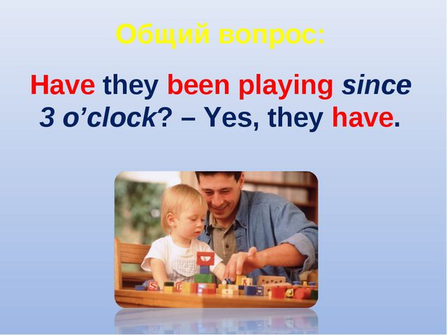 Общий вопрос: Have they been playing since 3 o'clock? – Yes, they have.