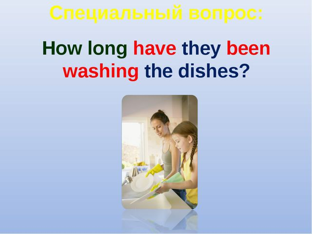 Специальный вопрос: How long have they been washing the dishes?